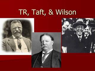 TR, Taft, & Wilson