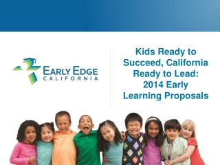 Kids Ready to Succeed, California Ready to Lead: 2014 Early Learning Proposals