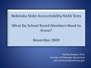 Nebraska State Accountability-NeSA Tests  What Do School Board Members Need to Know  November 2009