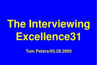 The Interviewing Excellence31 Tom Peters/05.28.2005