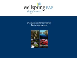 Employee Assistance Program We re here for you.
