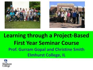 Learning through a Project-Based First Year Seminar Course Prof. Gurram Gopal and Christine Smith Elmhurst College, IL