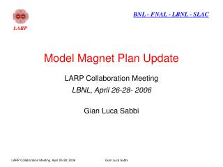 Model Magnet Plan Update LARP Collaboration Meeting LBNL, April 26-28- 2006 Gian Luca Sabbi
