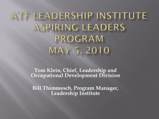 ATF Leadership Institute Aspiring Leaders Program May 5, 2010