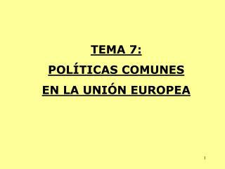 TEMA 7: POLÍTICAS COMUNES EN LA UNIÓN EUROPEA