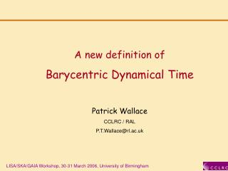 A new definition of Barycentric Dynamical Time Patrick Wallace CCLRC / RAL P.T.Wallace@rl.ac.uk