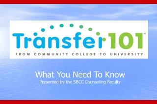 What You Need To Know Presented by the SBCC Counseling Faculty