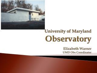 University of Maryland Observatory Elizabeth Warner UMD  Obs  Coordinator