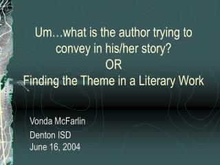 Um…what is the author trying to convey in his/her story? OR  Finding the Theme in a Literary Work