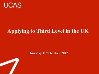 Applying to Third Level in the UK Thursday 11 th  October, 2012