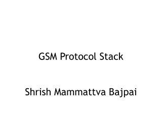 GSM Protocol Stack Shrish Mammattva Bajpai