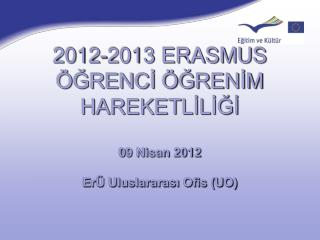 2012-2013 ERASMUS ÖĞRENCİ ÖĞRENİM HAREKETLİLİĞİ 09 Nisan 2012 ErÜ  Uluslararası Ofis (UO)