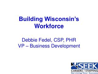Building Wisconsin's Workforce Debbie Fedel, CSP, PHR VP – Business Development
