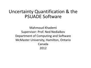 Uncertainty Quantification &  the PSUADE Software Mahmoud Khademi Supervisor: Prof. Ned Nedialkov