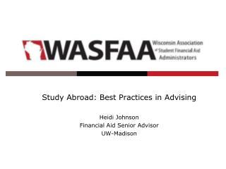 Study Abroad: Best Practices in Advising Heidi Johnson Financial Aid Senior Advisor UW-Madison