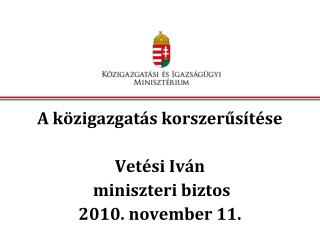A k zigazgat s korszerus t se  Vet si Iv n  miniszteri biztos 2010. november 11.