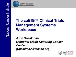 The caBIG  Clinical Trials Management Systems Workspace  John Speakman Memorial Sloan-Kettering Cancer Center SpeakmaJms
