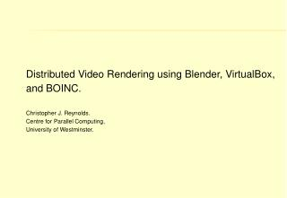 Distributed Video Rendering using Blender, VirtualBox, and BOINC.  Christopher J. Reynolds.