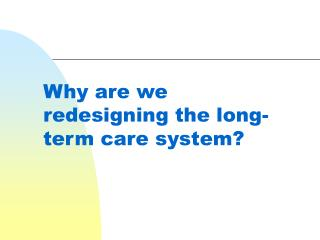 Why are we redesigning the long-term care system?