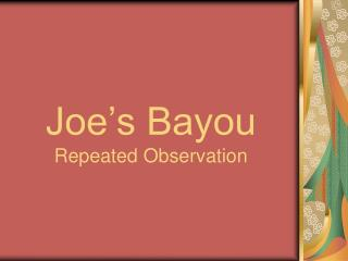 Joe's Bayou  Repeated Observation
