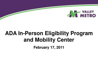 ADA In-Person Eligibility Program and Mobility Center February 17, 2011