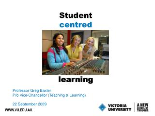 Student centred learning Professor Greg Baxter Pro Vice-Chancellor (Teaching & Learning)