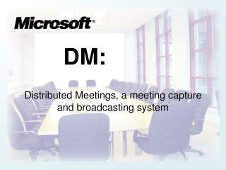 DM: Distributed Meetings, a meeting capture and broadcasting system