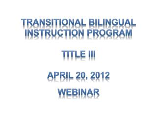 Transitional Bilingual Instruction Program Title III April 20, 2012 Webinar
