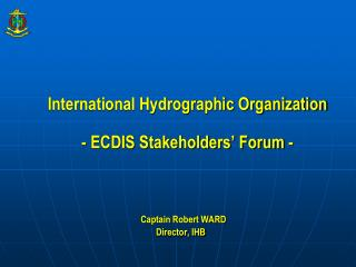 International Hydrographic Organization - ECDIS Stakeholders' Forum -  Captain Robert WARD
