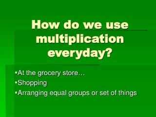 How do we use multiplication everyday?