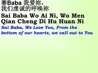 赛 Baba  我爱祢,           我们虔诚的呼唤祢             Sai Baba Wo Ai Ni, Wo Men Qian Cheng Di Hu Huan Ni