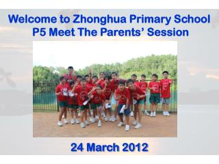 Welcome to  Zhonghua  Primary School  P5 Meet The Parents' Session 24 March 2012