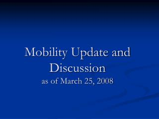Mobility Update and Discussion as of March 25, 2008