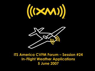 ITS America CVFM Forum – Session #24 In-Flight Weather Applications 5 June 2007