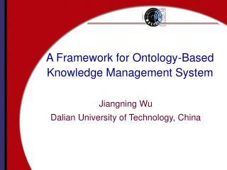 A Framework for Ontology-Based Knowledge Management System Jiangning Wu