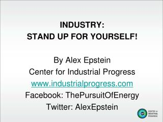 INDUSTRY: STAND UP FOR YOURSELF! By Alex Epstein Center for Industrial Progress
