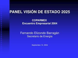PANEL VISI N DE ESTADO 2025  COPARMEX  Encuentro Empresarial 2004   Fernando Elizondo Barrag n Secretario de Energ a   S