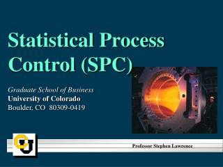 Statistical Process Control (SPC) Graduate School of Business University of Colorado