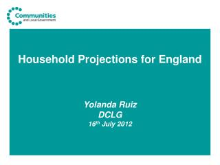 Household Projections for England  Yolanda Ruiz DCLG 16 th  July 2012