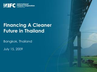 Financing A Cleaner Future in Thailand Bangkok, Thailand July 15, 2009