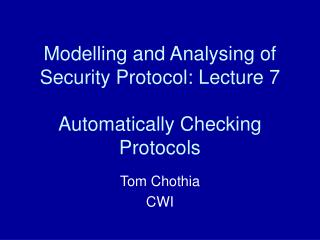 Modelling and Analysing of Security Protocol: Lecture 7 Automatically Checking Protocols
