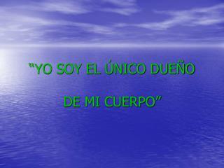 """""""YO SOY EL ÚNICO DUEÑO DE MI CUERPO"""""""