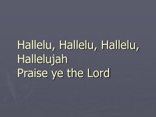 Hallelu, Hallelu, Hallelu, Hallelujah Praise ye the Lord