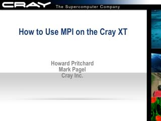 How to Use MPI on the Cray XT Howard Pritchard Mark Pagel Cray Inc.