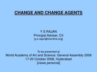 CHANGE AND CHANGE AGENTS Y S RAJAN Principal Adviser, CII [y.s.rajan@ciionline]