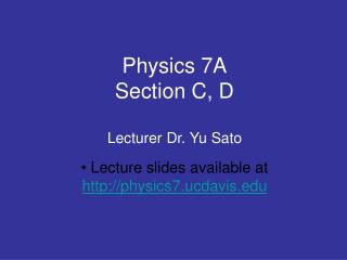 Physics 7A Section C, D Lecturer Dr. Yu Sato
