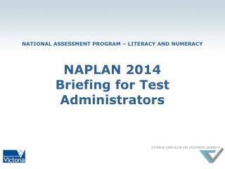 NATIONAL ASSESSMENT PROGRAM – LITERACY AND NUMERACY NAPLAN 2014 Briefing for Test Administrators