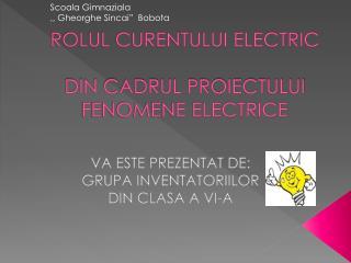 ROLUL CURENTULUI ELECTRIC DIN CADRUL PROIECTULUI FENOMENE ELECTRICE