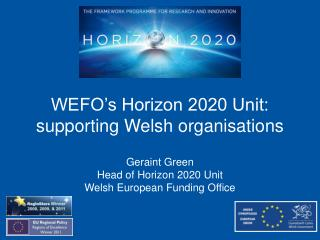 WEFO's Horizon 2020 Unit: supporting Welsh organisations Geraint Green Head of Horizon 2020 Unit
