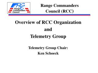 Overview of RCC Organization  and  Telemetry Group Telemetry Group Chair: Ken Schoeck